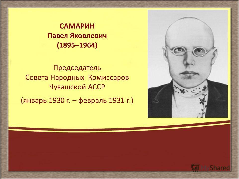 САМАРИН Павел Яковлевич (1895–1964) Председатель Совета Народных Комиссаров Чувашской АССР (январь 1930 г. – февраль 1931 г.)