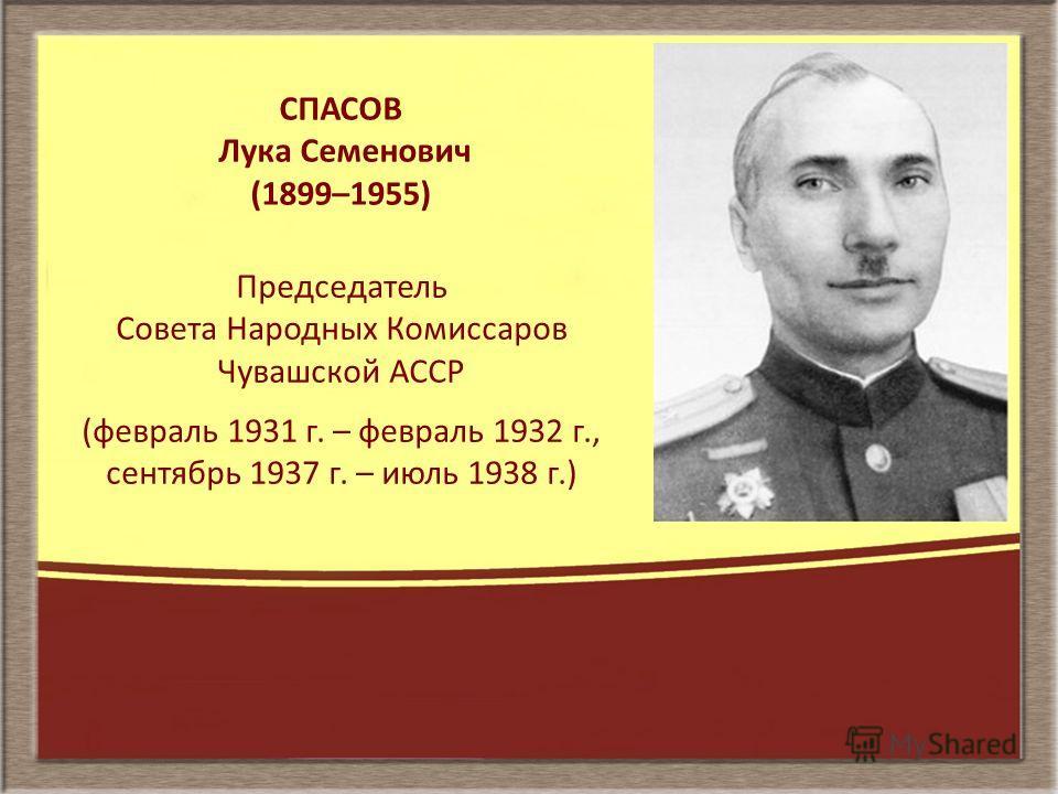 СПАСОВ Лука Семенович (1899–1955) Председатель Совета Народных Комиссаров Чувашской АССР (февраль 1931 г. – февраль 1932 г., сентябрь 1937 г. – июль 1938 г.)