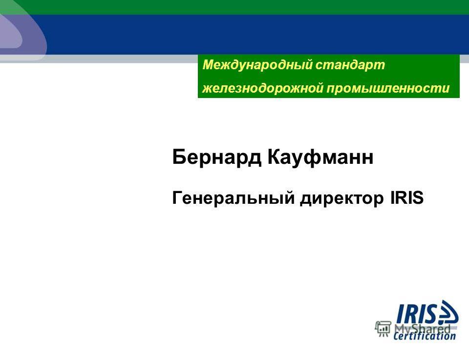 Бернард Кауфманн Генеральный директор IRIS Международный стандарт железнодорожной промышленности