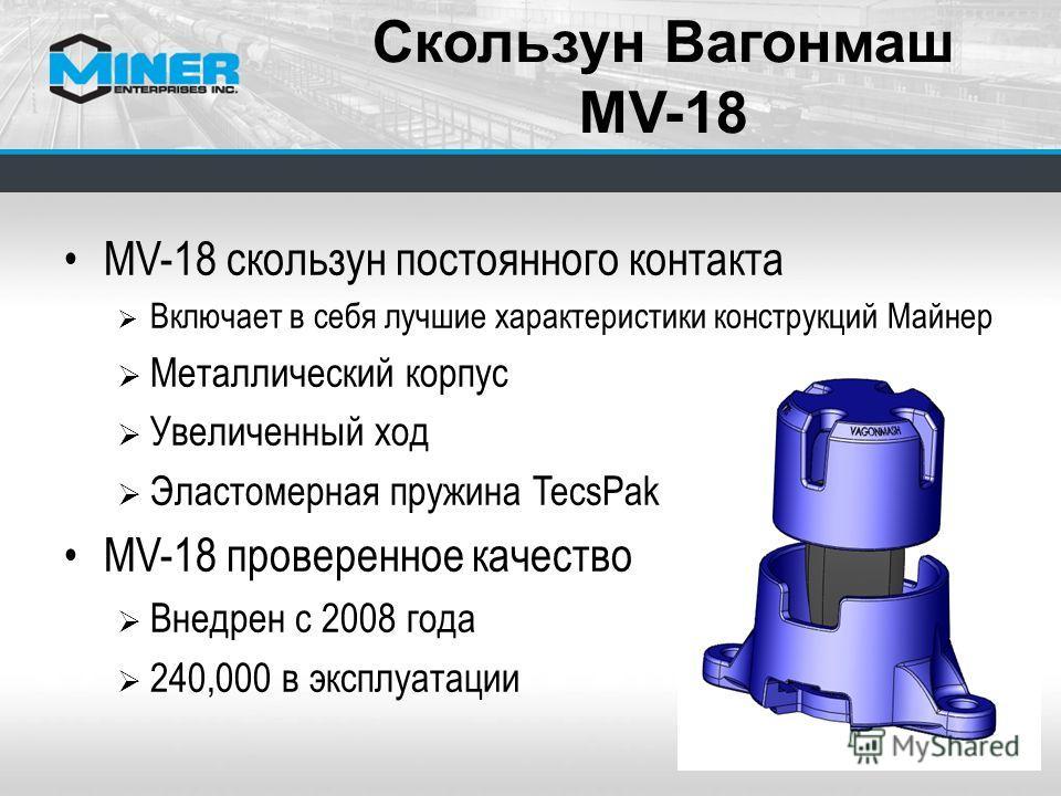 MV-18 скользун постоянного контакта Включает в себя лучшие характеристики конструкций Майнер Металлический корпус Увеличенный ход Эластомерная пружина TecsPak MV-18 проверенное качество Внедрен с 2008 года 240,000 в эксплуатации Скользун Вагонмаш MV-