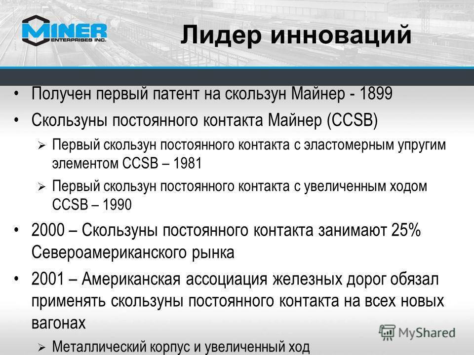 Лидер инноваций Получен первый патент на скользун Майнер - 1899 Скользуны постоянного контакта Майнер (CCSB) Первый скользун постоянного контакта с эластомерным упругим элементом CCSB – 1981 Первый скользун постоянного контакта с увеличенным ходом CC