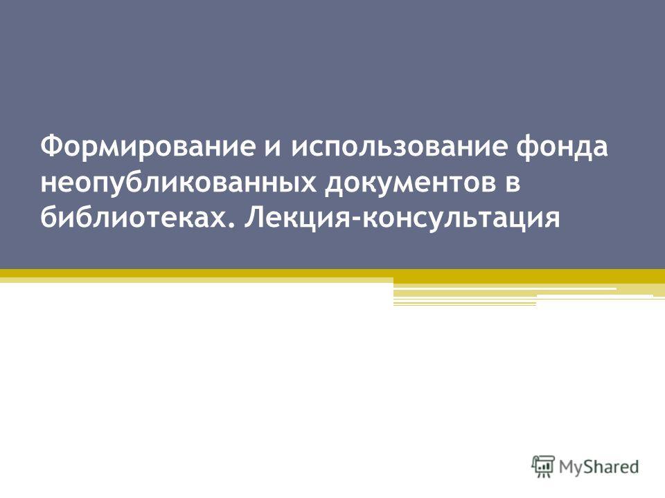 Формирование и использование фонда неопубликованных документов в библиотеках. Лекция-консультация