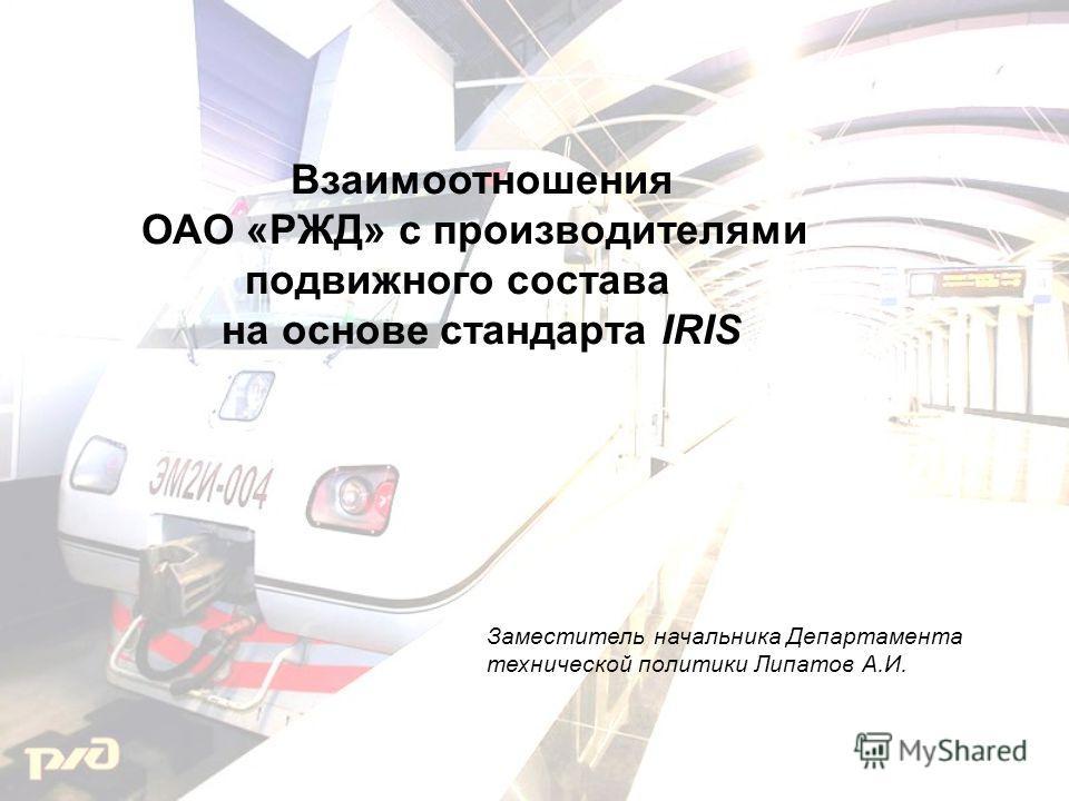Взаимоотношения ОАО «РЖД» с производителями подвижного состава на основе стандарта IRIS Заместитель начальника Департамента технической политики Липатов А.И.