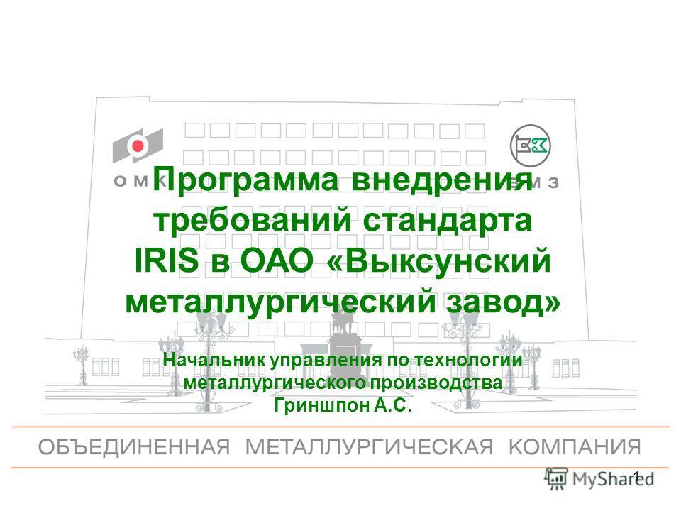 1 Программа внедрения требований стандарта IRIS в ОАО «Выксунский металлургический завод» Начальник управления по технологии металлургического производства Гриншпон А.С.
