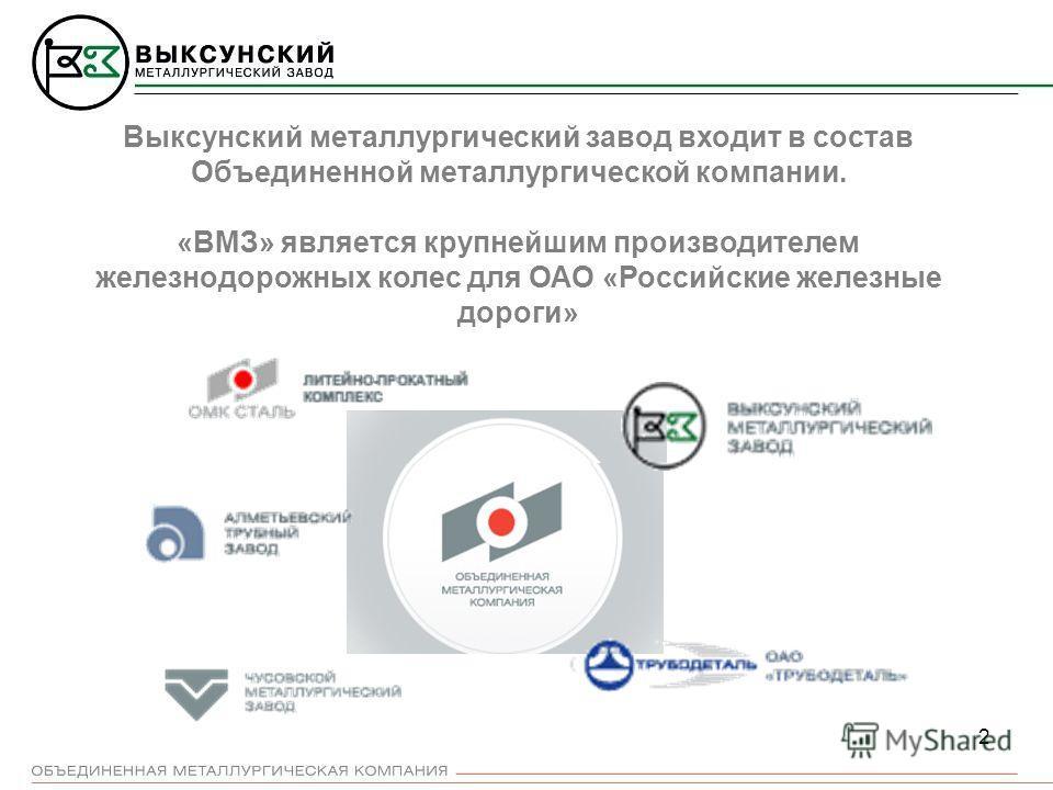 2 Выксунский металлургический завод входит в состав Объединенной металлургической компании. «ВМЗ» является крупнейшим производителем железнодорожных колес для ОАО «Российские железные дороги»
