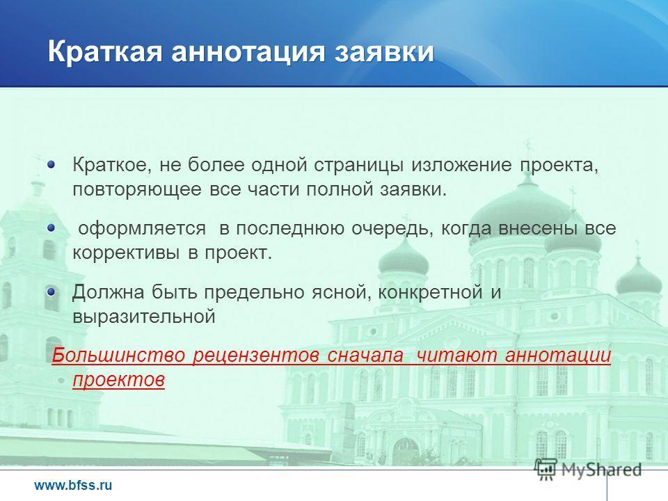 www.bfss.ru Краткая аннотация заявки Краткое, не более одной страницы изложение проекта, повторяющее все части полной заявки. оформляется в последнюю очередь, когда внесены все коррективы в проект. Должна быть предельно ясной, конкретной и выразитель