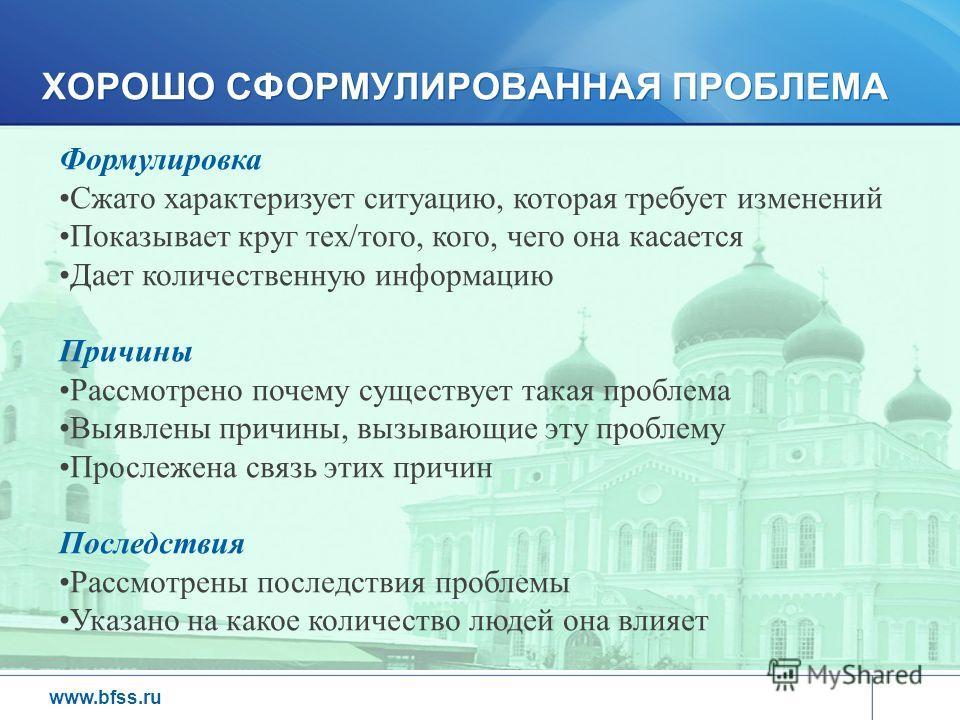 www.bfss.ru Формулировка Сжато характеризует ситуацию, которая требует изменений Показывает круг тех/того, кого, чего она касается Дает количественную информацию Причины Рассмотрено почему существует такая проблема Выявлены причины, вызывающие эту пр