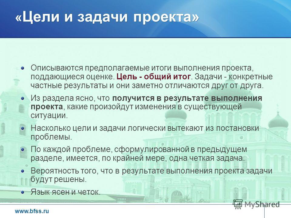 www.bfss.ru « Цели и задачи проекта» Описываются предполагаемые итоги выполнения проекта, поддающиеся оценке. Цель - общий итог. Задачи - конкретные частные результаты и они заметно отличаются друг от друга. Из раздела ясно, что получится в результат