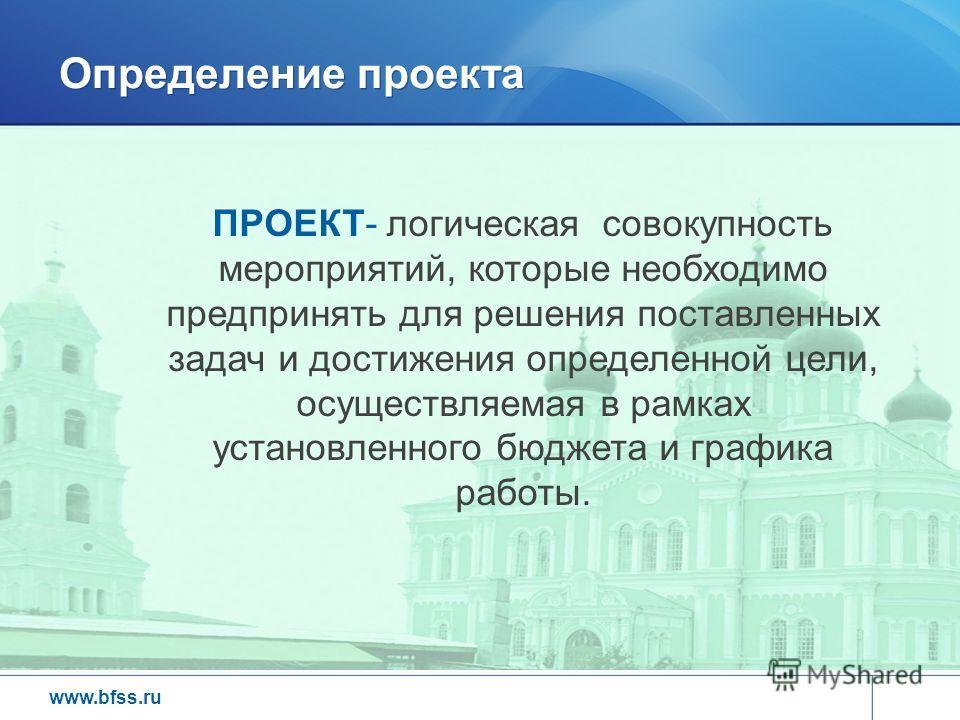 www.bfss.ru Определение проекта ПРОЕКТ- логическая совокупность мероприятий, которые необходимо предпринять для решения поставленных задач и достижения определенной цели, осуществляемая в рамках установленного бюджета и графика работы.