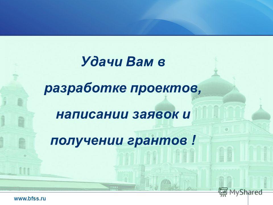 www.bfss.ru Удачи Вам в разработке проектов, написании заявок и получении грантов !