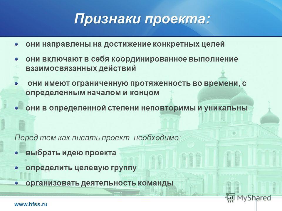 www.bfss.ru Признаки проекта: они направлены на достижение конкретных целей они включают в себя координированное выполнение взаимосвязанных действий они имеют ограниченную протяженность во времени, с определенным началом и концом они в определенной с