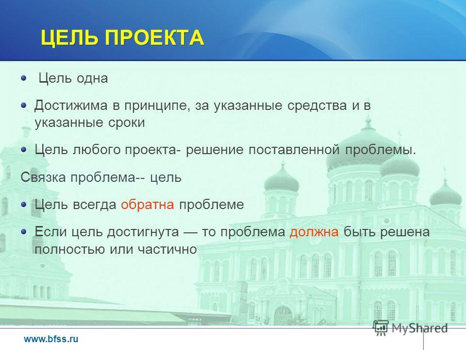 www.bfss.ru ЦЕЛЬ ПРОЕКТА Цель одна Достижима в принципе, за указанные средства и в указанные сроки Цель любого проекта- решение поставленной проблемы. Связка проблема-- цель Цель всегда обратна проблеме Если цель достигнута то проблема должна быть ре