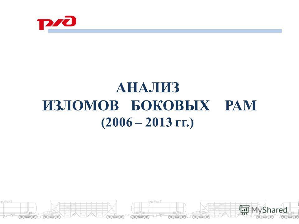 АНАЛИЗ ИЗЛОМОВ БОКОВЫХ РАМ (2006 – 2013 гг.)