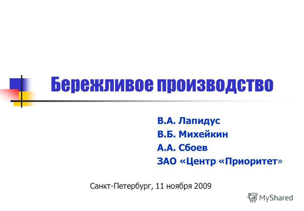 Бережливое производство Санкт-Петербург, 11 ноября 2009 В.А. Лапидус В.Б. Михейкин А.А. Сбоев ЗАО «Центр «Приоритет»