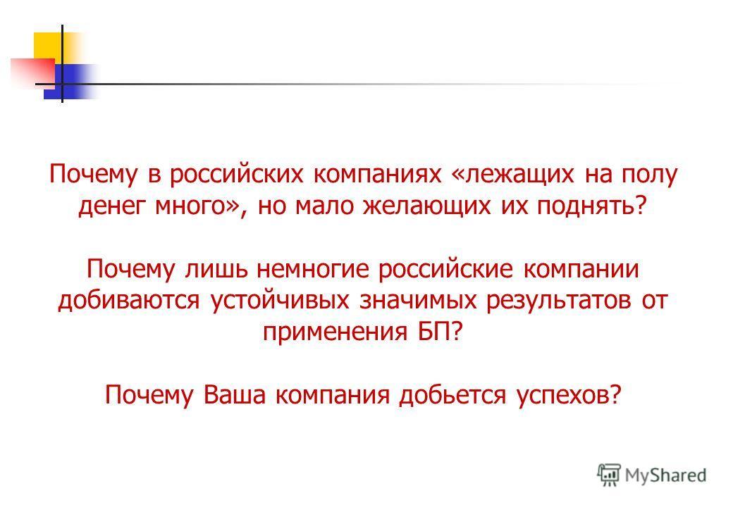 Почему в российских компаниях «лежащих на полу денег много», но мало желающих их поднять? Почему лишь немногие российские компании добиваются устойчивых значимых результатов от применения БП? Почему Ваша компания добьется успехов?