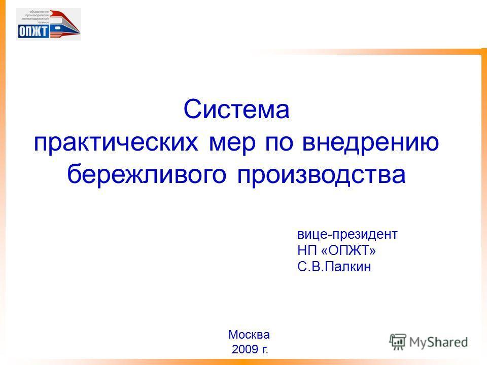 вице-президент НП «ОПЖТ» С.В.Палкин Москва 2009 г. Система практических мер по внедрению бережливого производства