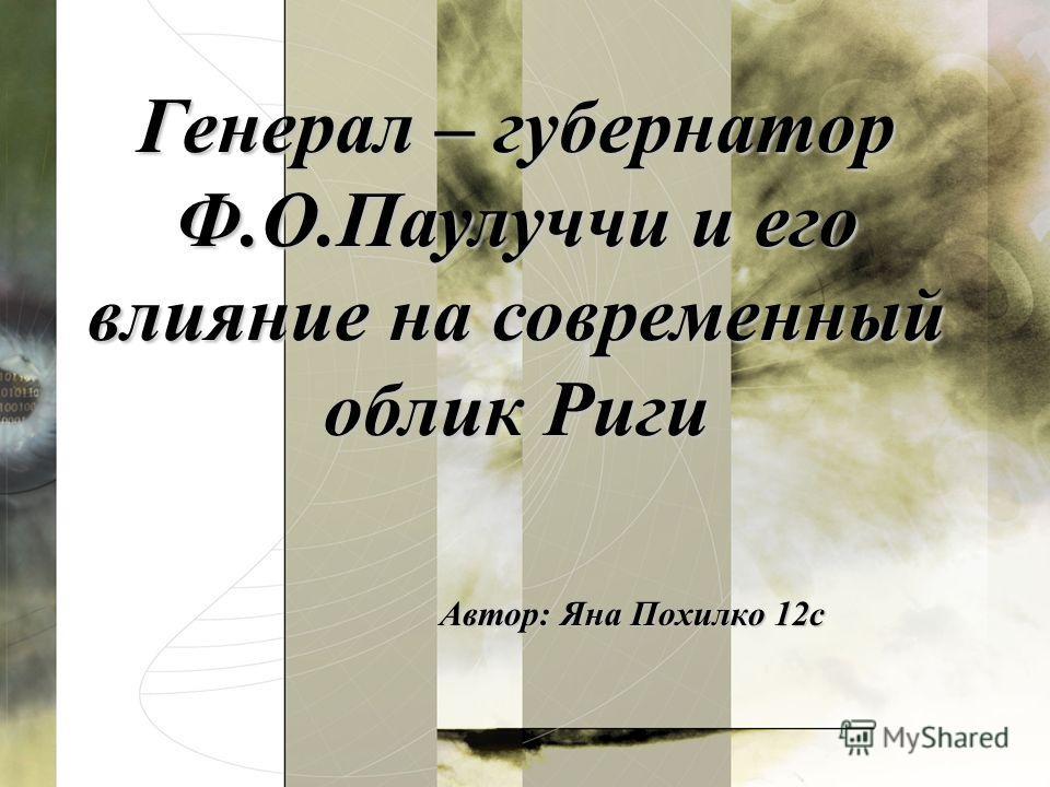 Автор: Яна Похилко 12с Генерал – губернатор Ф.О.Паулуччи и его влияние на современный облик Риги