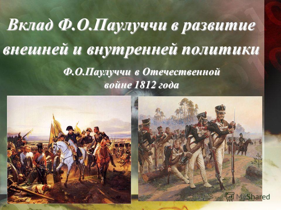 Вклад Ф.О.Паулуччи в развитие внешней и внутренней политики Ф.О.Паулуччи в Отечественной войне 1812 года