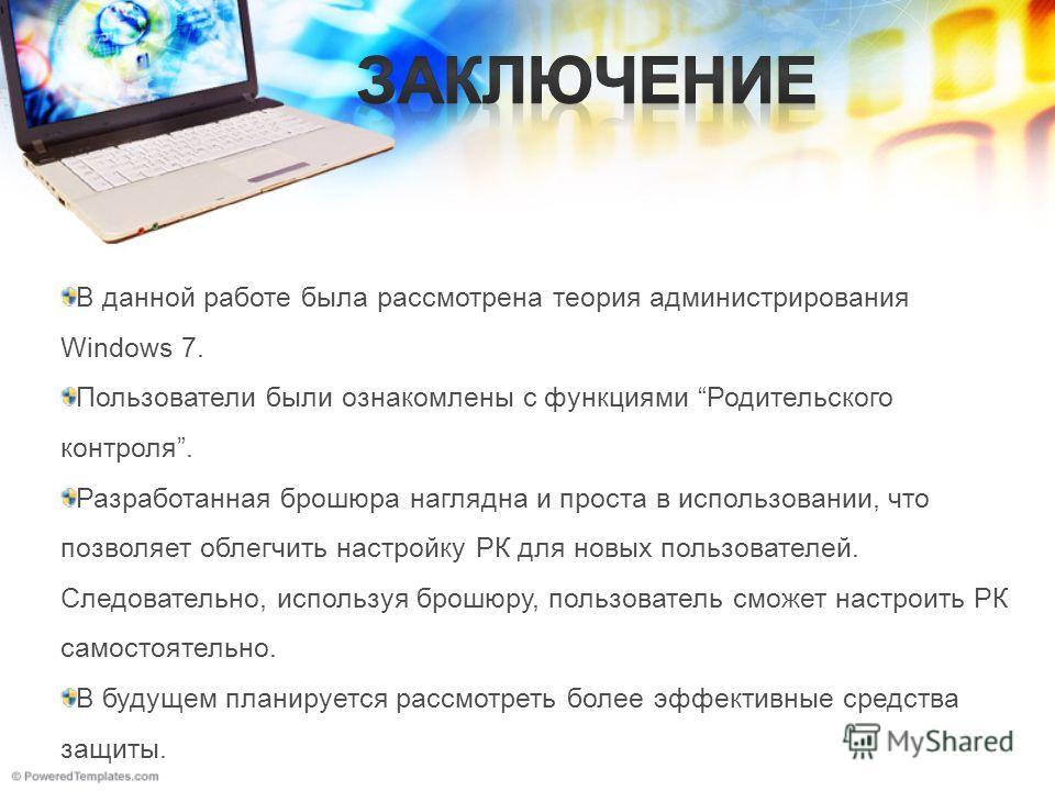 В данной работе была рассмотрена теория администрирования Windows 7. Пользователи были ознакомлены с функциями Родительского контроля. Разработанная брошюра наглядна и проста в использовании, что позволяет облегчить настройку РК для новых пользовател