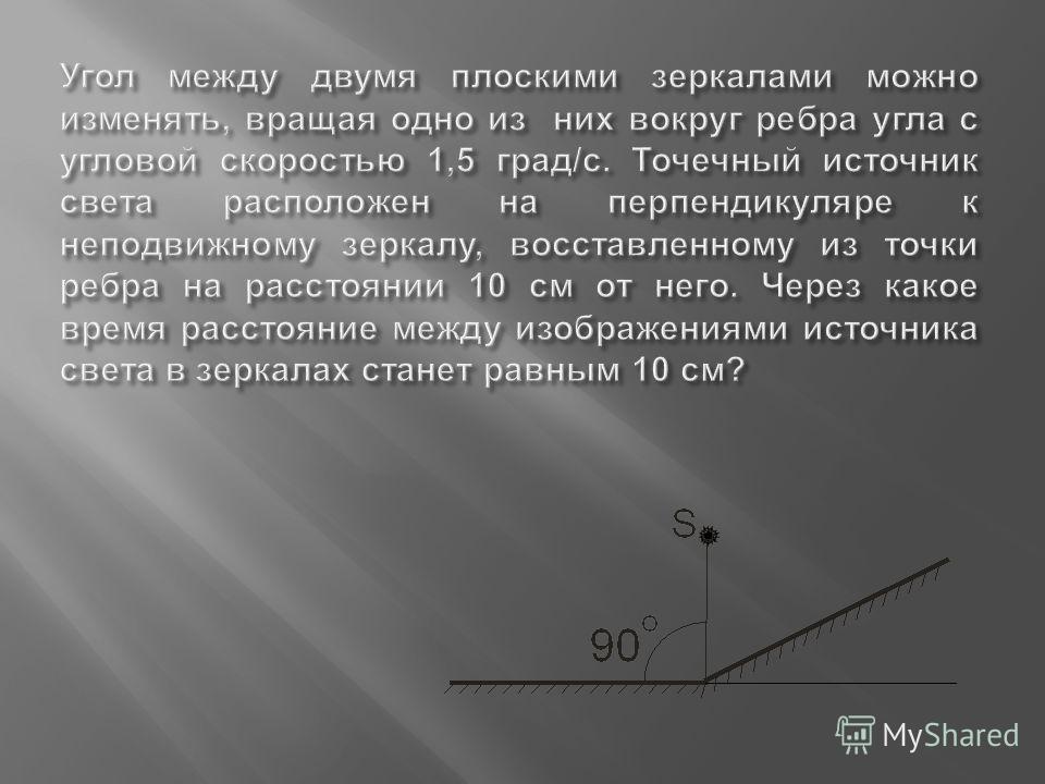 Угол между двумя плоскими зеркалами можно изменять, вращая одно из них вокруг ребра угла с угловой скоростью 1,5 град / с. Точечный источник света расположен на перпендикуляре к неподвижному зеркалу, восставленному из точки ребра на расстоянии 10 см