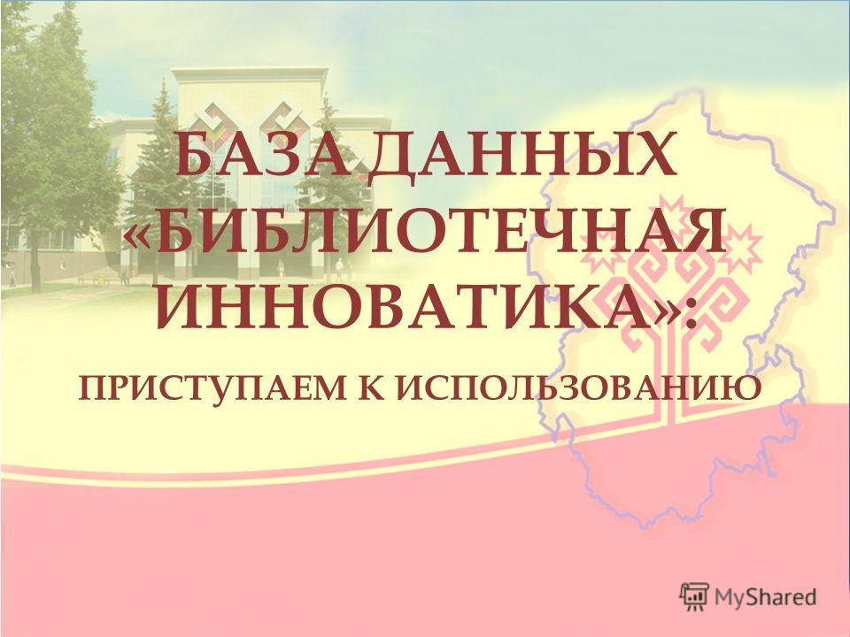 БАЗА ДАННЫХ «БИБЛИОТЕЧНАЯ ИННОВАТИКА»: ПРИСТУПАЕМ К ИСПОЛЬЗОВАНИЮ