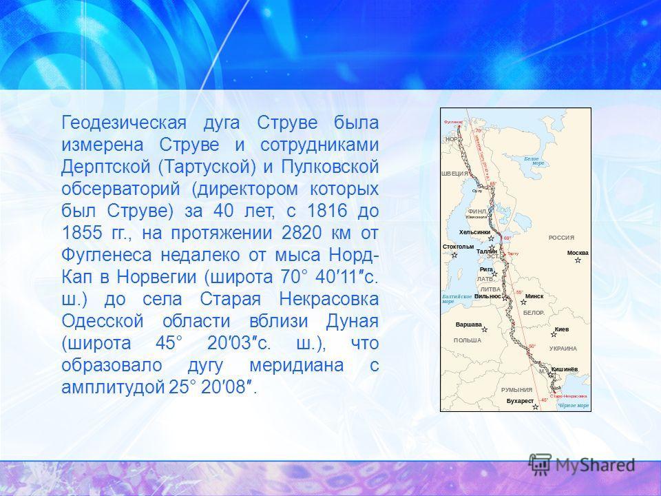 Геодезическая дуга Струве была измерена Струве и сотрудниками Дерптской (Тартуской) и Пулковской обсерваторий (директором которых был Струве) за 40 лет, с 1816 до 1855 гг., на протяжении 2820 км от Фугленеса недалеко от мыса Норд- Кап в Норвегии (шир