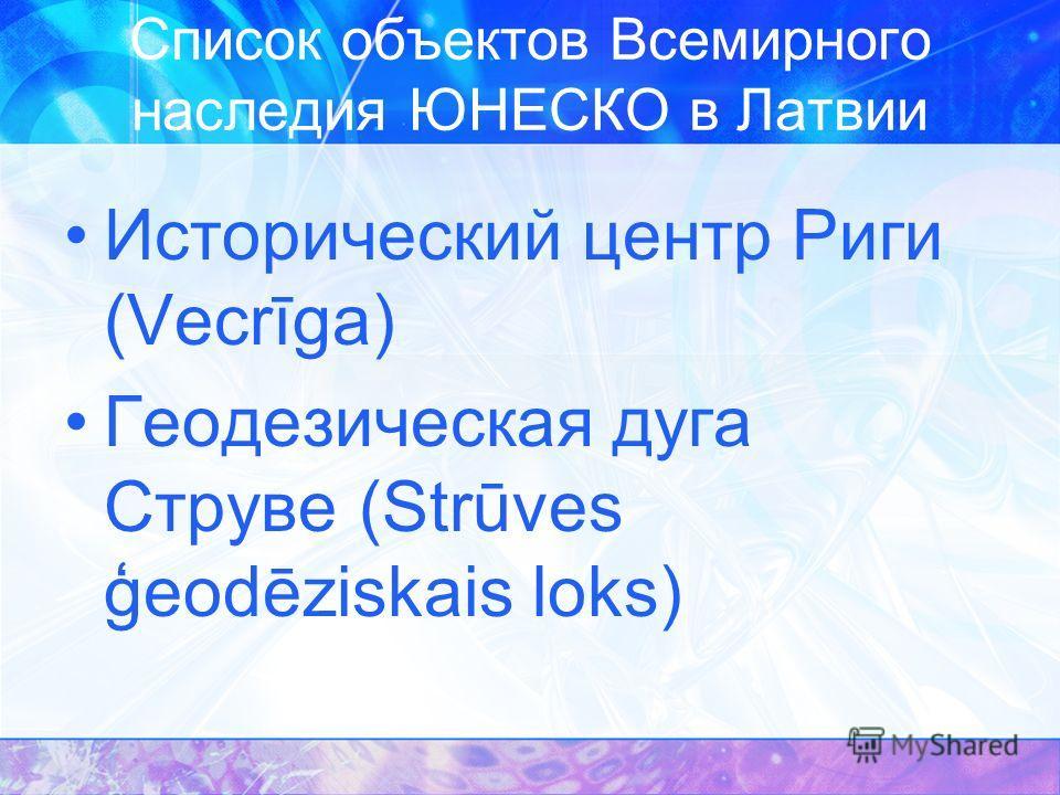 Список объектов Всемирного наследия ЮНЕСКО в Латвии Исторический центр Риги (Vecrīga) Геодезическая дуга Струве (Strūves ģeodēziskais loks)