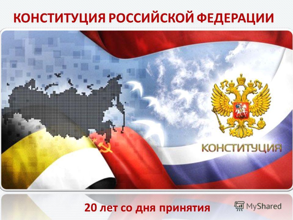 20 лет со дня принятия КОНСТИТУЦИЯ РОССИЙСКОЙ ФЕДЕРАЦИИ
