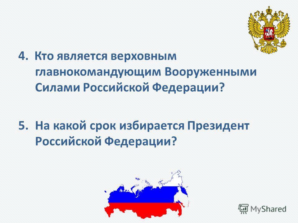 4. Кто является верховным главнокомандующим Вооруженными Силами Российской Федерации? 5.На какой срок избирается Президент Российской Федерации?