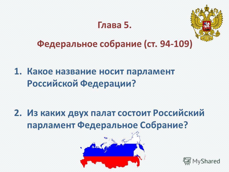 Глава 5. Федеральное собрание (ст. 94-109) 1.Какое название носит парламент Российской Федерации? 2.Из каких двух палат состоит Российский парламент Федеральное Собрание?