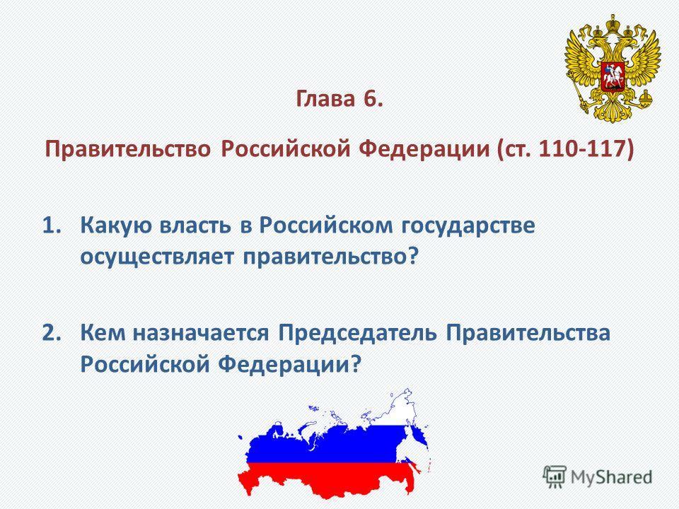 Глава 6. Правительство Российской Федерации (ст. 110-117) 1.Какую власть в Российском государстве осуществляет правительство? 2.Кем назначается Председатель Правительства Российской Федерации?