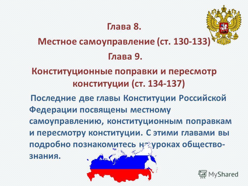 Глава 8. Местное самоуправление (ст. 130-133) Глава 9. Конституционные поправки и пересмотр конституции (ст. 134-137) Последние две главы Конституции Российской Федерации посвящены местному самоуправлению, конституционным поправкам и пересмотру конст