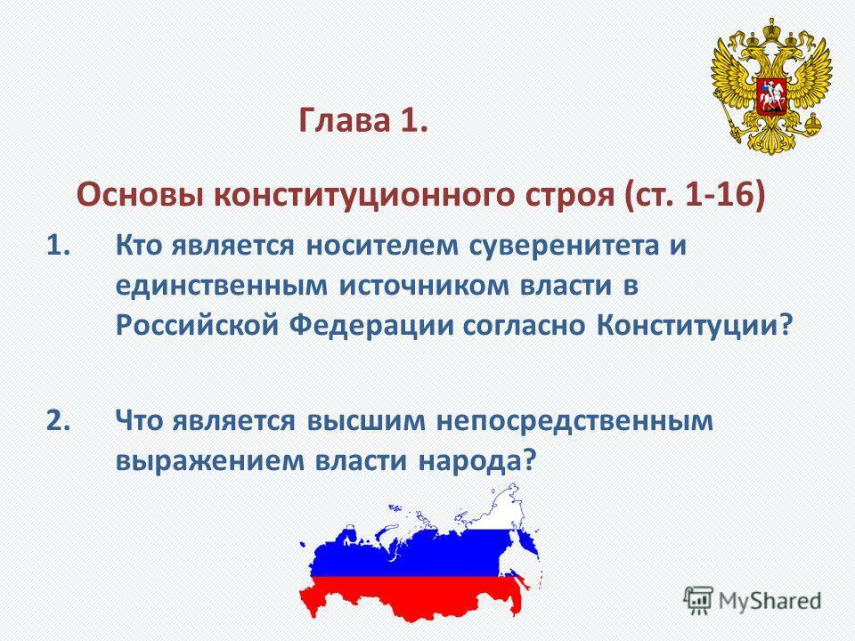 Глава 1. Основы конституционного строя (ст. 1-16) 1.Кто является носителем суверенитета и единственным источником власти в Российской Федерации согласно Конституции? 2.Что является высшим непосредственным выражением власти народа?