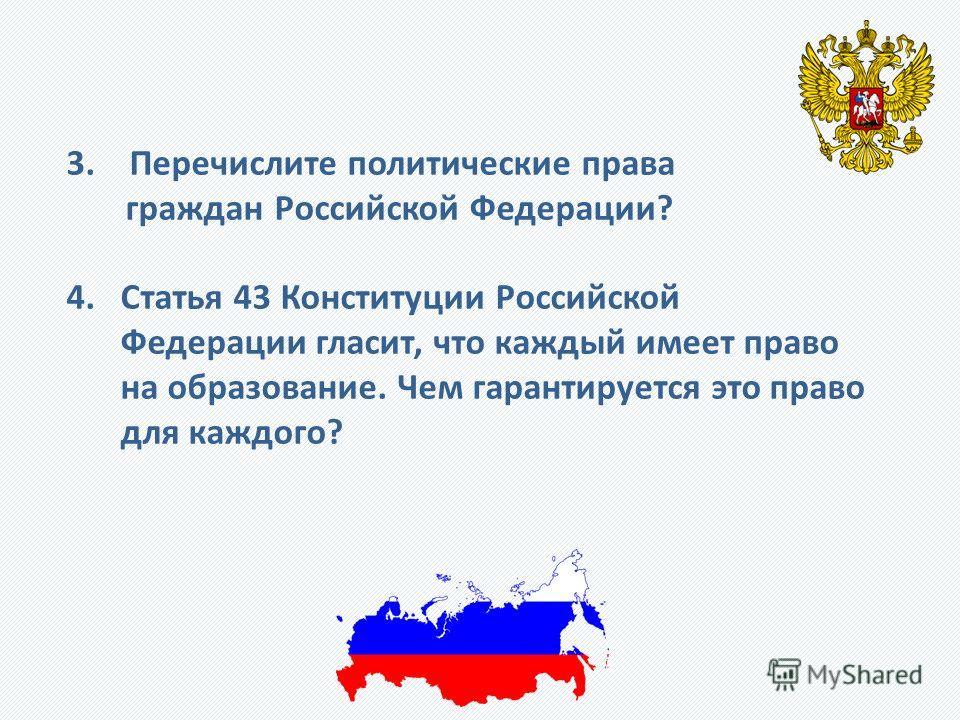 3. Перечислите политические права граждан Российской Федерации? 4. Статья 43 Конституции Российской Федерации гласит, что каждый имеет право на образование. Чем гарантируется это право для каждого?