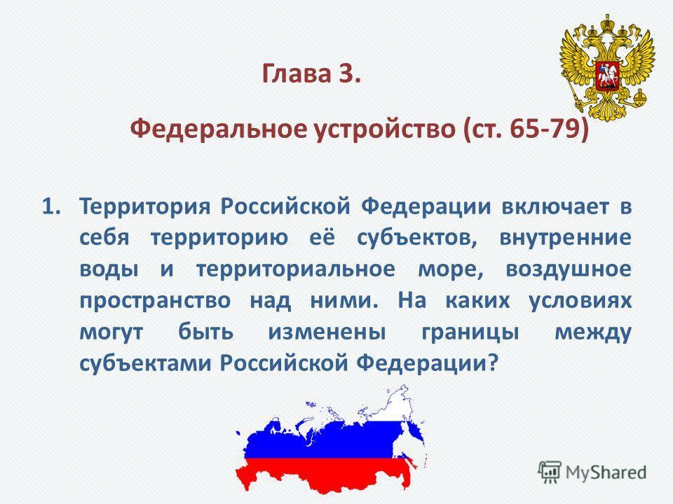 Глава 3. Федеральное устройство (ст. 65-79) 1.Территория Российской Федерации включает в себя территорию её субъектов, внутренние воды и территориальное море, воздушное пространство над ними. На каких условиях могут быть изменены границы между субъек
