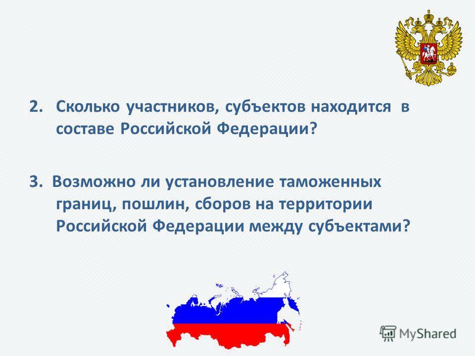2. Сколько участников, субъектов находится в составе Российской Федерации? 3. Возможно ли установление таможенных границ, пошлин, сборов на территории Российской Федерации между субъектами?