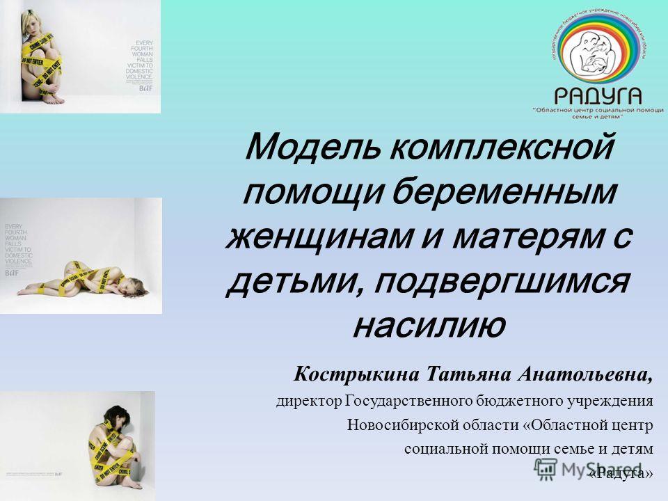 Модель комплексной помощи беременным женщинам и матерям с детьми, подвергшимся насилию Кострыкина Татьяна Анатольевна, директор Государственного бюджетного учреждения Новосибирской области «Областной центр социальной помощи семье и детям «Радуга»