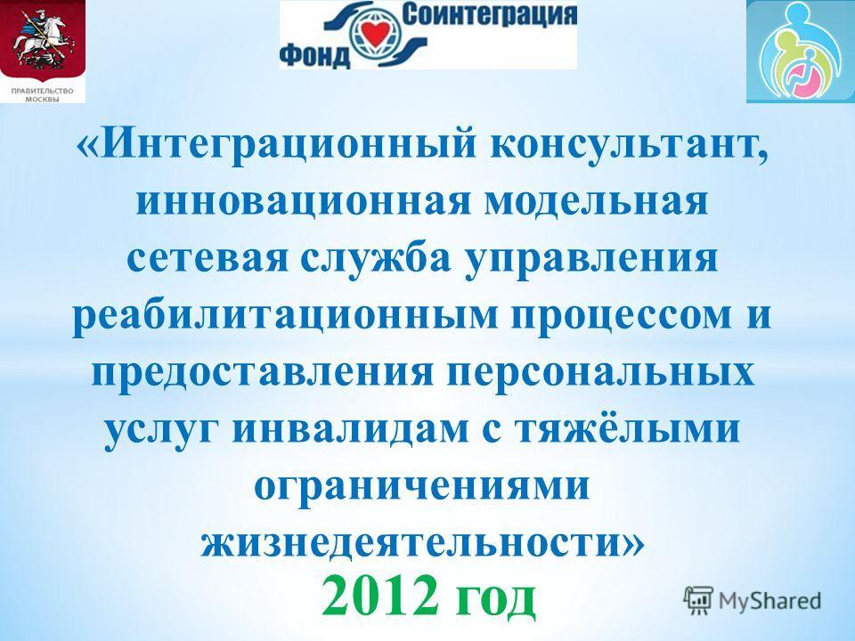 2012 год «Интеграционный консультант, инновационная модельная сетевая служба управления реабилитационным процессом и предоставления персональных услуг инвалидам с тяжёлыми ограничениями жизнедеятельности»