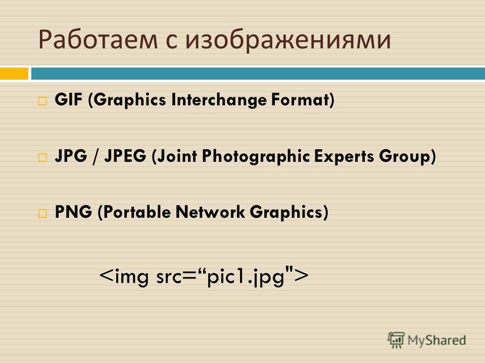 Работаем с изображениями GIF (Graphics Interchange Format) JPG / JPEG (Joint Photographic Experts Group) PNG (Portable Network Graphics)