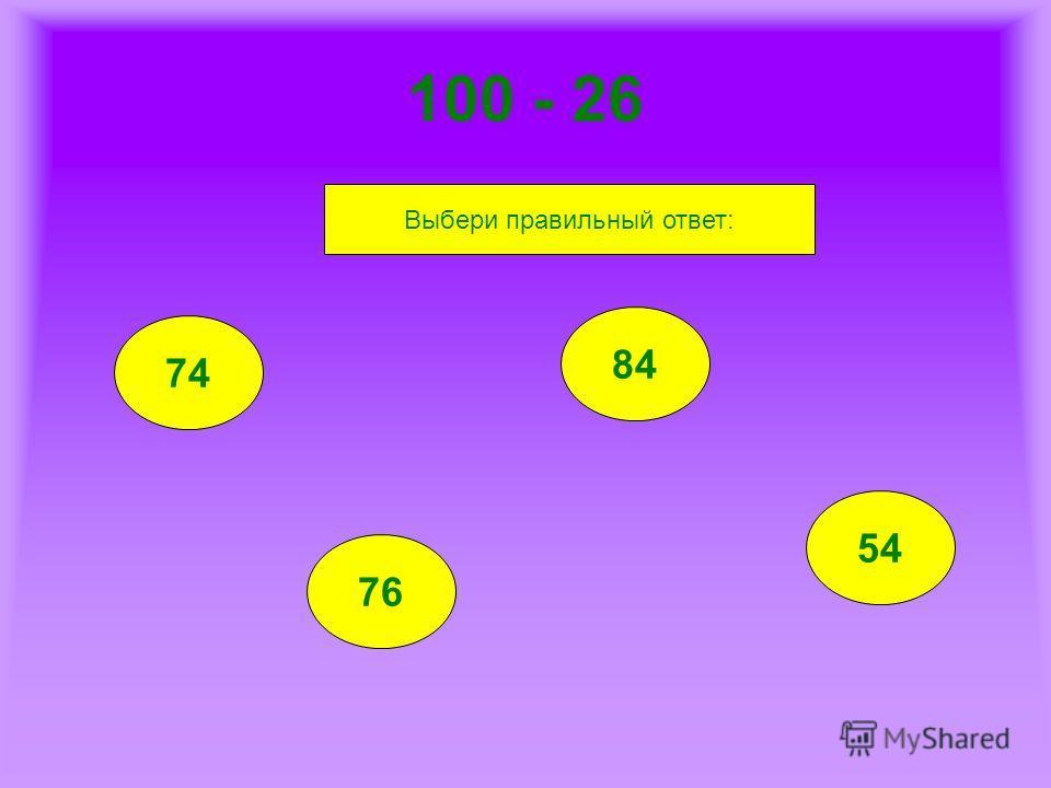 100 - 26 74 76 84 54 Выбери правильный ответ: