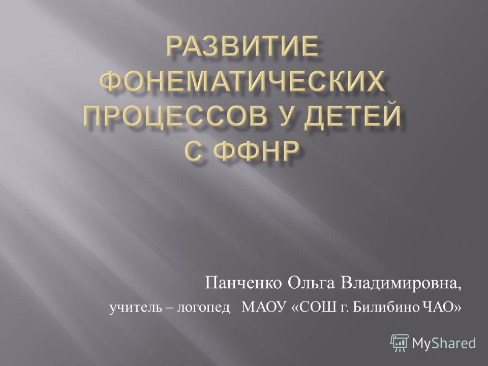 Панченко Ольга Владимировна, учитель – логопед МАОУ « СОШ г. Билибино ЧАО »