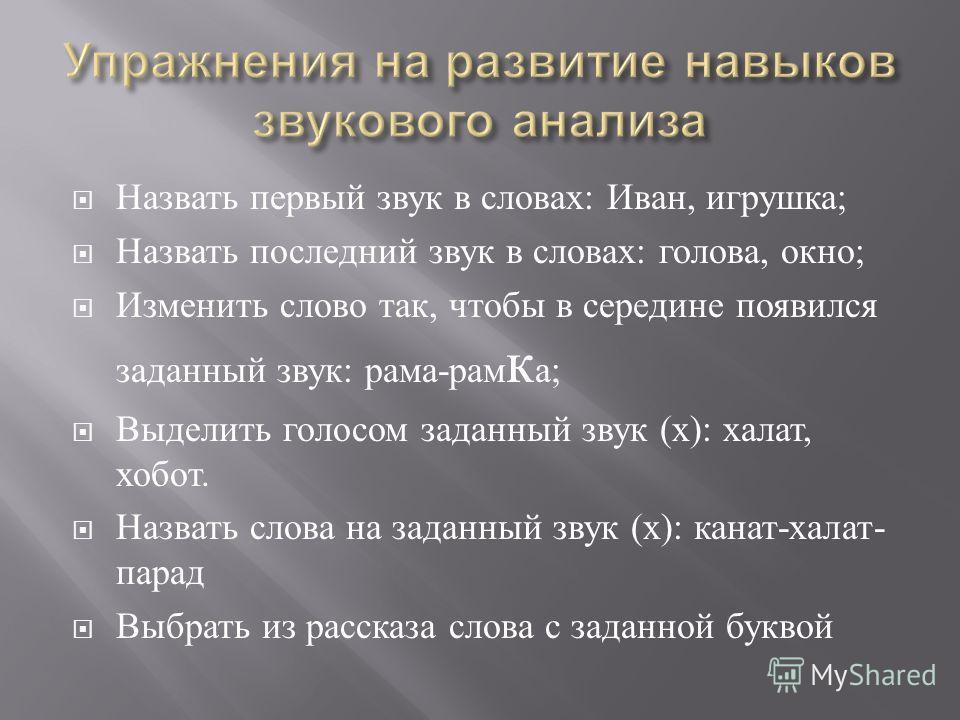 Назвать первый звук в словах : Иван, игрушка ; Назвать последний звук в словах : голова, окно ; Изменить слово так, чтобы в середине появился заданный звук : рама - рам к а ; Выделить голосом заданный звук ( х ): халат, хобот. Назвать слова на заданн