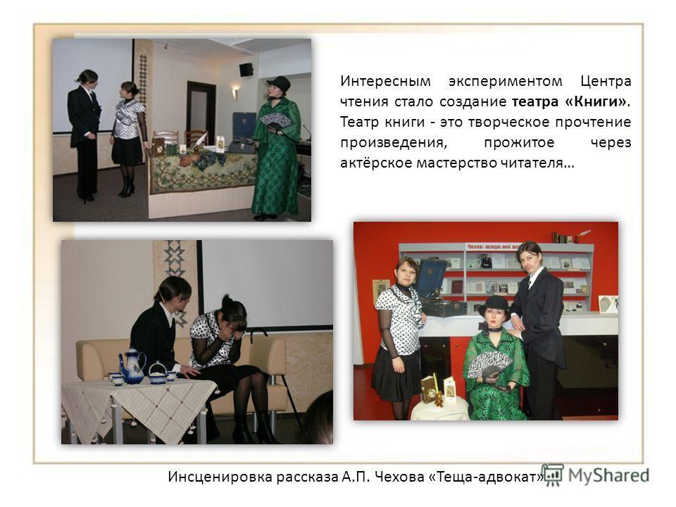 Инсценировка рассказа А.П. Чехова «Теща-адвокат» Интересным экспериментом Центра чтения стало создание театра «Книги». Театр книги - это творческое прочтение произведения, прожитое через актёрское мастерство читателя…