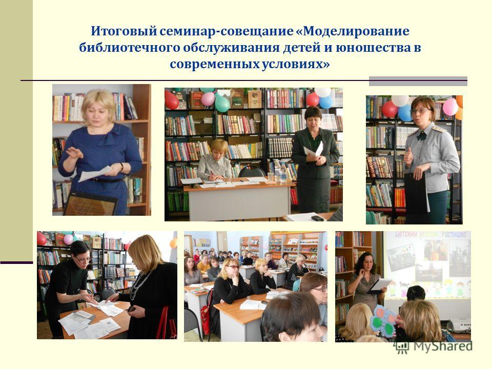 Итоговый семинар-совещание «Моделирование библиотечного обслуживания детей и юношества в современных условиях»