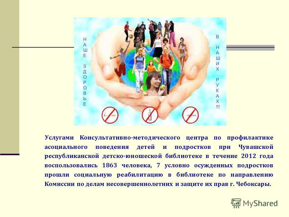 Услугами Консультативно-методического центра по профилактике асоциального поведения детей и подростков при Чувашской республиканской детско-юношеской библиотеке в течение 2012 года воспользовались 1863 человека, 7 условно осужденных подростков прошли