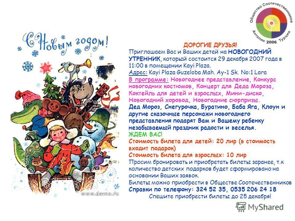 ДОРОГИЕ ДРУЗЬЯ! Приглашаем Вас и Ваших детей на НОВОГОДНИЙ УТРЕННИК, который состоится 29 декабря 2007 года в 11:00 в помещении Kayi Plaza. Адрес: Kayi Plaza Guzeloba Mah. Ay-1 Sk. No:1 Lara В программе: Новогоднее представление, Конкурс новогодних к