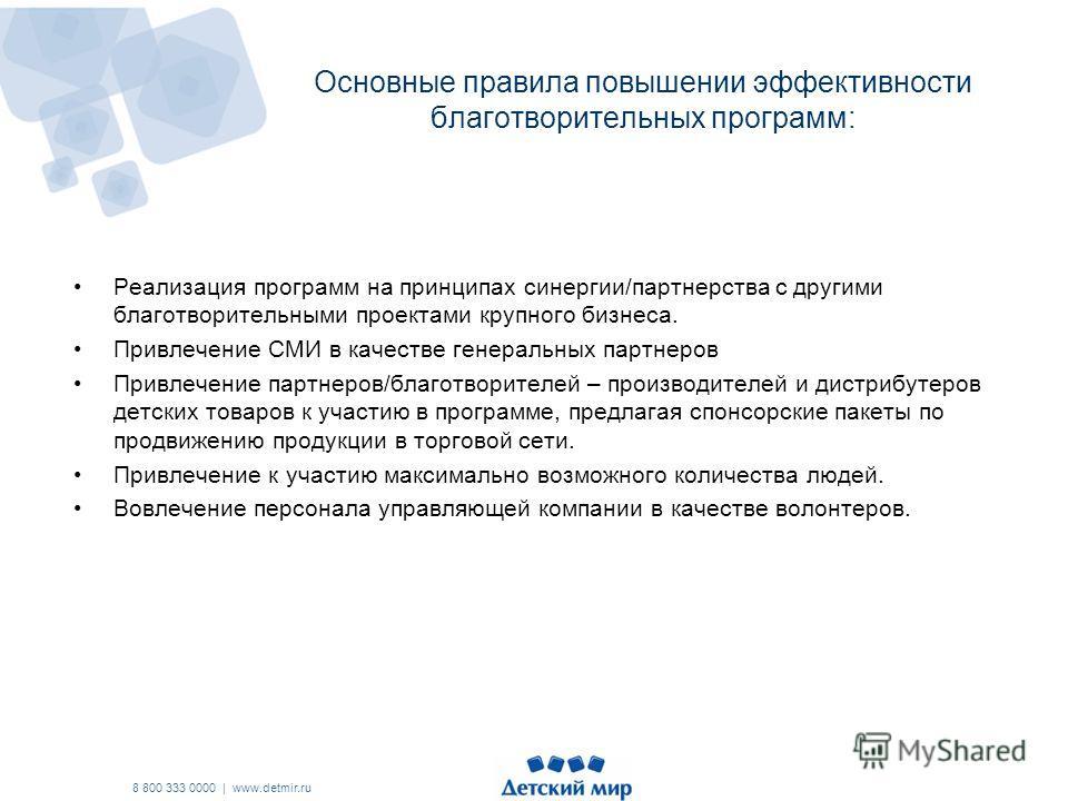 8 800 333 0000 | www.detmir.ru Основные правила повышении эффективности благотворительных программ: Реализация программ на принципах синергии/партнерства с другими благотворительными проектами крупного бизнеса. Привлечение СМИ в качестве генеральных