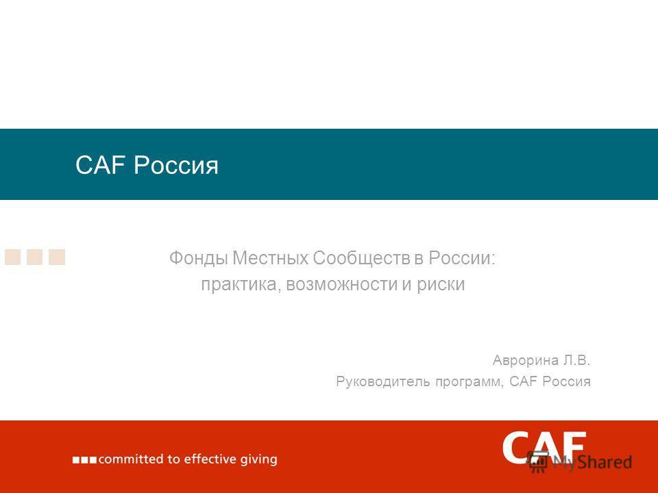 CAF Россия Фонды Местных Сообществ в России: практика, возможности и риски Аврорина Л.В. Руководитель программ, CAF Россия