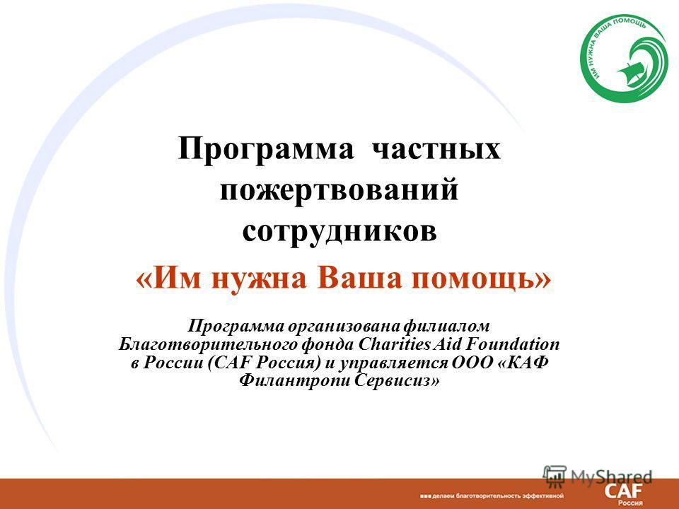 Программа частных пожертвований сотрудников «Им нужна Ваша помощь» Программа организована филиалом Благотворительного фонда Charities Aid Foundation в России (CAF Россия) и управляется ООО «КАФ Филантропи Сервисиз»
