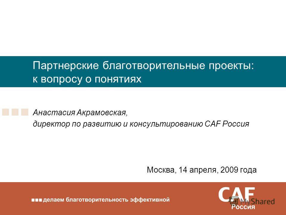 Партнерские благотворительные проекты: к вопросу о понятиях Анастасия Акрамовская, директор по развитию и консультированию CAF Россия Москва, 14 апреля, 2009 года